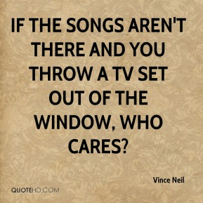 Vince Neil  - If the songs aren't there and you throw a TV set out of the window, who cares?
