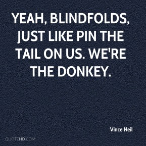 Vince Neil  - Yeah, blindfolds, just like pin the tail on us. We're the donkey.