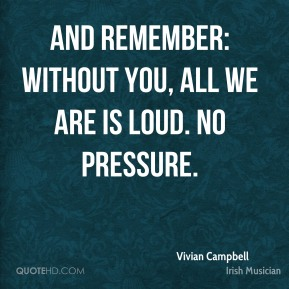 And remember: without you, all we are is loud. No pressure.