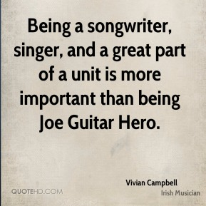 Vivian Campbell - Being a songwriter, singer, and a great part of a unit is more important than being Joe Guitar Hero.