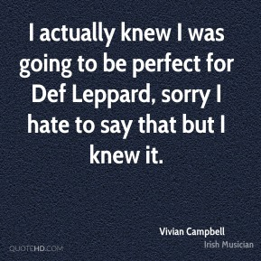 I actually knew I was going to be perfect for Def Leppard, sorry I hate to say that but I knew it.
