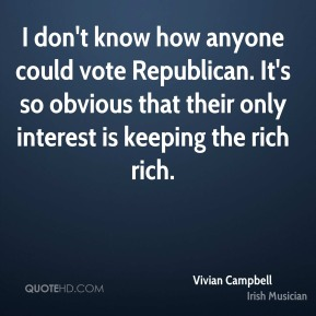 Vivian Campbell - I don't know how anyone could vote Republican. It's so obvious that their only interest is keeping the rich rich.