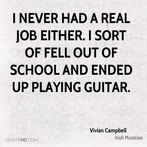 I never had a real job either. I sort of fell out of school and ended up playing guitar.