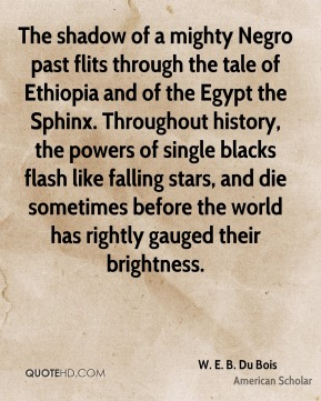 The shadow of a mighty Negro past flits through the tale of Ethiopia and of the Egypt the Sphinx. Throughout history, the powers of single blacks flash like falling stars, and die sometimes before the world has rightly gauged their brightness.