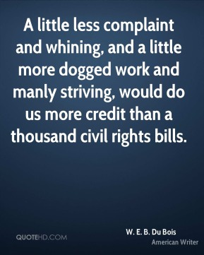 W. E. B. Du Bois - A little less complaint and whining, and a little more dogged work and manly striving, would do us more credit than a thousand civil rights bills.