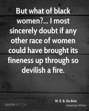 But what of black women?... I most sincerely doubt if any other race of women could have brought its fineness up through so devilish a fire.