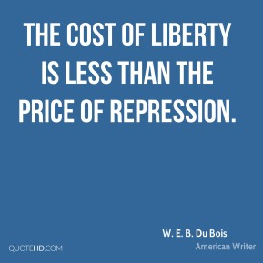 W. E. B. Du Bois - The cost of liberty is less than the price of repression.