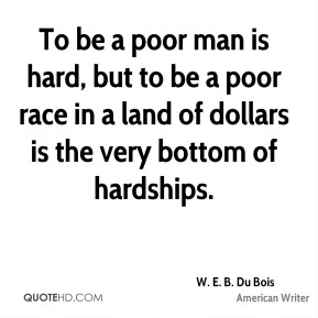 W. E. B. Du Bois - To be a poor man is hard, but to be a poor race in a land of dollars is the very bottom of hardships.