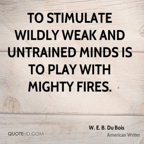 W. E. B. Du Bois - To stimulate wildly weak and untrained minds is to play with mighty fires.