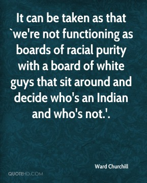 Ward Churchill  - It can be taken as that `we're not functioning as boards of racial purity with a board of white guys that sit around and decide who's an Indian and who's not.'.