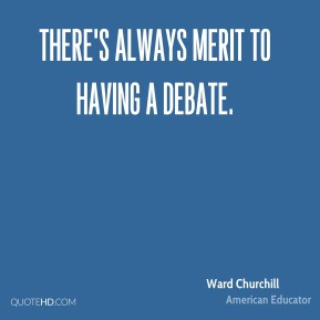 Ward Churchill - There's always merit to having a debate.