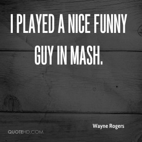 Wayne Rogers  - I played a nice funny guy in MASH.
