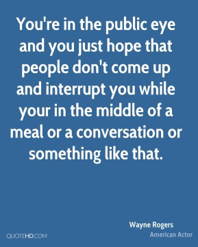 Wayne Rogers - You're in the public eye and you just hope that people don't come up and interrupt you while your in the middle of a meal or a conversation or something like that.