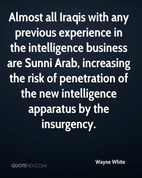 Wayne White - Almost all Iraqis with any previous experience in the intelligence business are Sunni Arab, increasing the risk of penetration of the new intelligence apparatus by the insurgency.