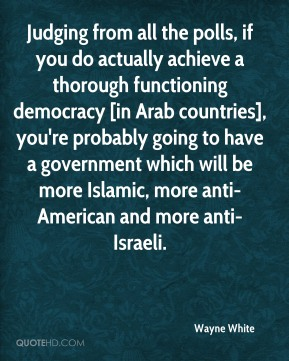 Wayne White  - Judging from all the polls, if you do actually achieve a thorough functioning democracy [in Arab countries], you're probably going to have a government which will be more Islamic, more anti-American and more anti-Israeli.