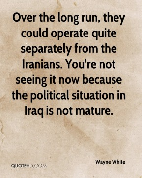 Over the long run, they could operate quite separately from the Iranians. You're not seeing it now because the political situation in Iraq is not mature.