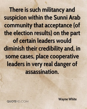 There is such militancy and suspicion within the Sunni Arab community that acceptance (of the election results) on the part of certain leaders would diminish their credibility and, in some cases, place cooperative leaders in very real danger of assassination.