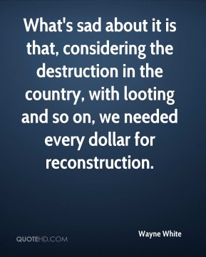 What's sad about it is that, considering the destruction in the country, with looting and so on, we needed every dollar for reconstruction.