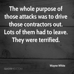 The whole purpose of those attacks was to drive those contractors out. Lots of them had to leave. They were terrified.