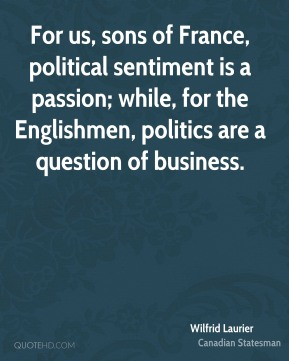 Wilfrid Laurier - For us, sons of France, political sentiment is a passion; while, for the Englishmen, politics are a question of business.
