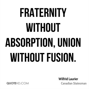 Wilfrid Laurier - Fraternity without absorption, union without fusion.