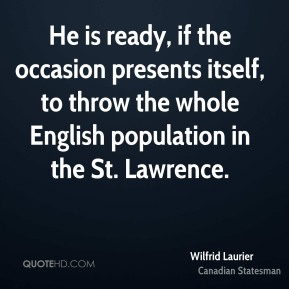 Wilfrid Laurier - He is ready, if the occasion presents itself, to throw the whole English population in the St. Lawrence.