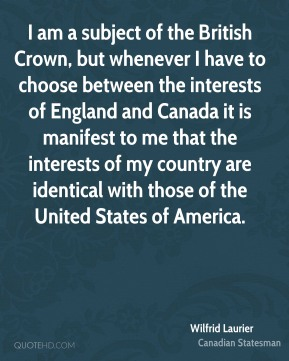 Wilfrid Laurier - I am a subject of the British Crown, but whenever I have to choose between the interests of England and Canada it is manifest to me that the interests of my country are identical with those of the United States of America.