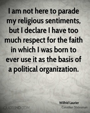 Wilfrid Laurier - I am not here to parade my religious sentiments, but I declare I have too much respect for the faith in which I was born to ever use it as the basis of a political organization.
