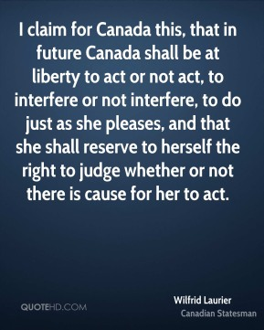 Wilfrid Laurier - I claim for Canada this, that in future Canada shall be at liberty to act or not act, to interfere or not interfere, to do just as she pleases, and that she shall reserve to herself the right to judge whether or not there is cause for her to act.