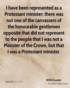 Wilfrid Laurier - I have been represented as a Protestant minister; there was not one of the canvassers of the honourable gentlemen opposite that did not represent to the people that I was not a Minister of the Crown, but that I was a Protestant minister.