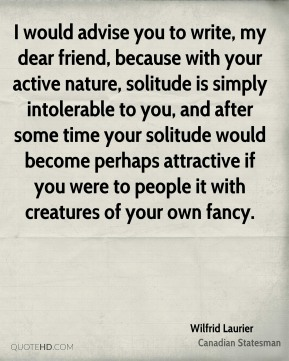 Wilfrid Laurier - I would advise you to write, my dear friend, because with your active nature, solitude is simply intolerable to you, and after some time your solitude would become perhaps attractive if you were to people it with creatures of your own fancy.