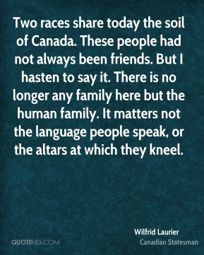 Wilfrid Laurier - Two races share today the soil of Canada. These people had not always been friends. But I hasten to say it. There is no longer any family here but the human family. It matters not the language people speak, or the altars at which they kneel.
