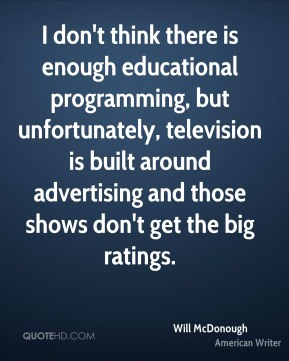 Will McDonough - I don't think there is enough educational programming, but unfortunately, television is built around advertising and those shows don't get the big ratings.
