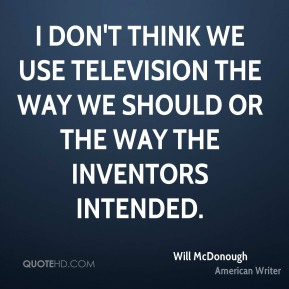 I don't think we use television the way we should or the way the inventors intended.