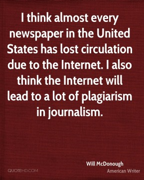 I think almost every newspaper in the United States has lost circulation due to the Internet. I also think the Internet will lead to a lot of plagiarism in journalism.