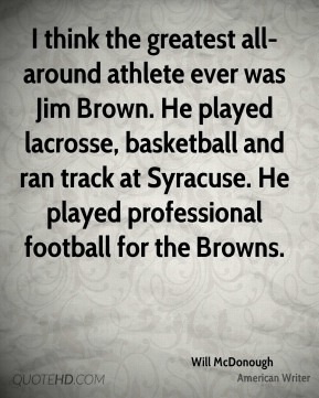 I think the greatest all-around athlete ever was Jim Brown. He played lacrosse, basketball and ran track at Syracuse. He played professional football for the Browns.