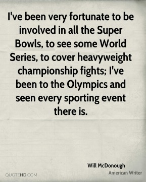 Will McDonough - I've been very fortunate to be involved in all the Super Bowls, to see some World Series, to cover heavyweight championship fights; I've been to the Olympics and seen every sporting event there is.