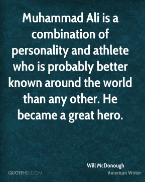 Will McDonough - Muhammad Ali is a combination of personality and athlete who is probably better known around the world than any other. He became a great hero.