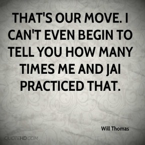 Will Thomas  - That's our move. I can't even begin to tell you how many times me and Jai practiced that.