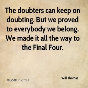 Will Thomas  - The doubters can keep on doubting. But we proved to everybody we belong. We made it all the way to the Final Four.