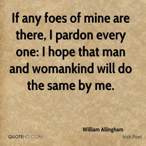 If any foes of mine are there, I pardon every one: I hope that man and womankind will do the same by me.