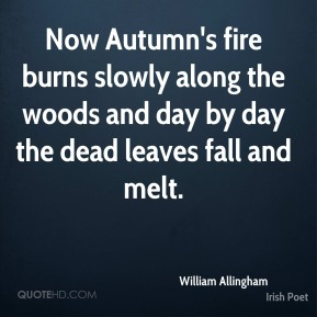 William Allingham - Now Autumn's fire burns slowly along the woods and day by day the dead leaves fall and melt.