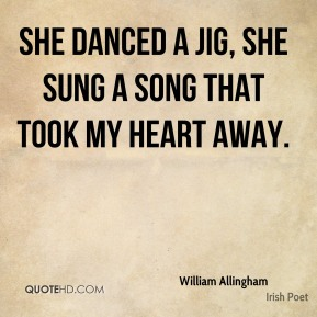 William Allingham - She danced a jig, she sung a song that took my heart away.