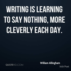 Writing is learning to say nothing, more cleverly each day.