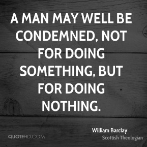 William Barclay - A man may well be condemned, not for doing something, but for doing nothing.