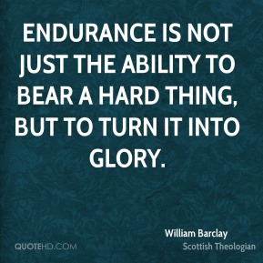 William Barclay - Endurance is not just the ability to bear a hard thing, but to turn it into glory.