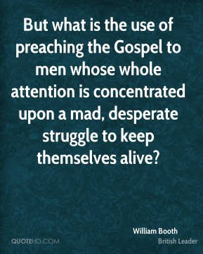 William Booth - But what is the use of preaching the Gospel to men whose whole attention is concentrated upon a mad, desperate struggle to keep themselves alive?
