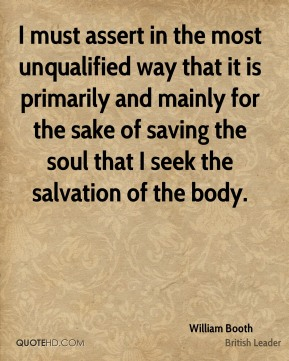 William Booth - I must assert in the most unqualified way that it is primarily and mainly for the sake of saving the soul that I seek the salvation of the body.