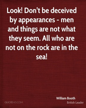 William Booth - Look! Don't be deceived by appearances - men and things are not what they seem. All who are not on the rock are in the sea!