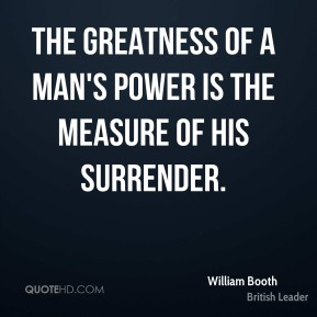 The greatness of a man's power is the measure of his surrender.